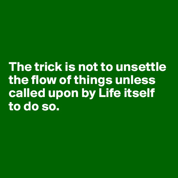 The trick is not to unsettle the flow of things unless called upon by Life itself to do so.