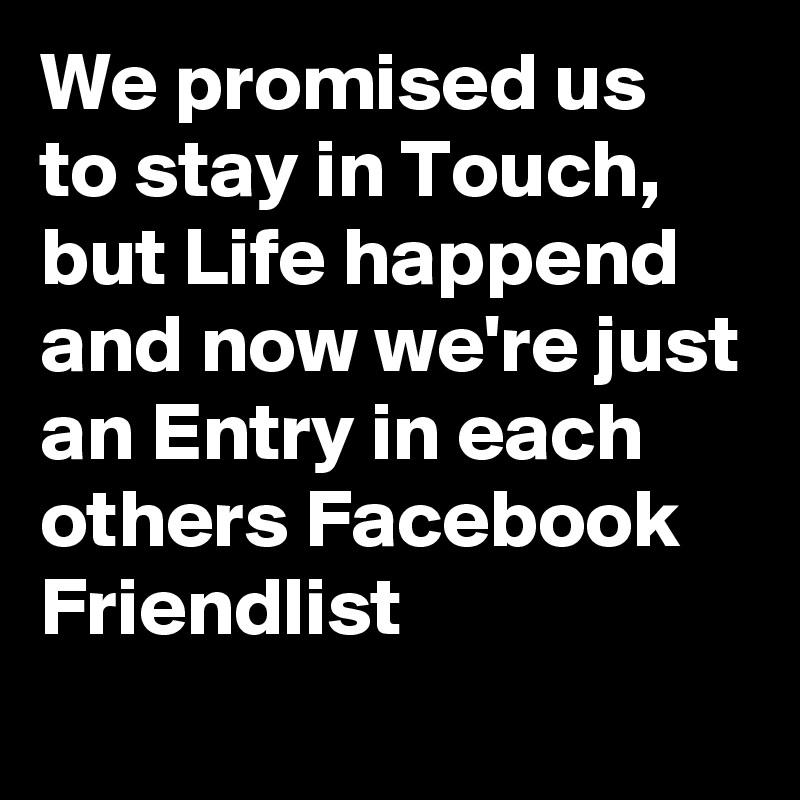 We promised us to stay in Touch, but Life happend and now we're just an Entry in each others Facebook Friendlist