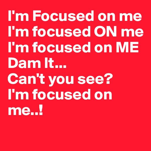 I'm Focused on me I'm focused ON me I'm focused on ME Dam It... Can't you see? I'm focused on me..!