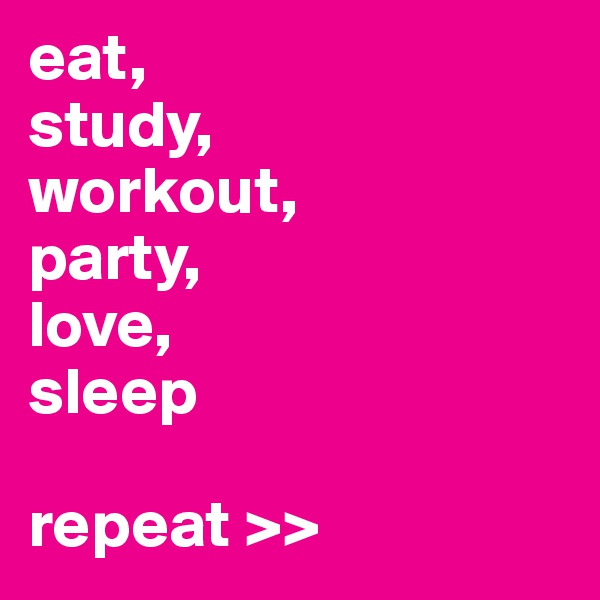 eat,  study,  workout,  party, love, sleep  repeat >>