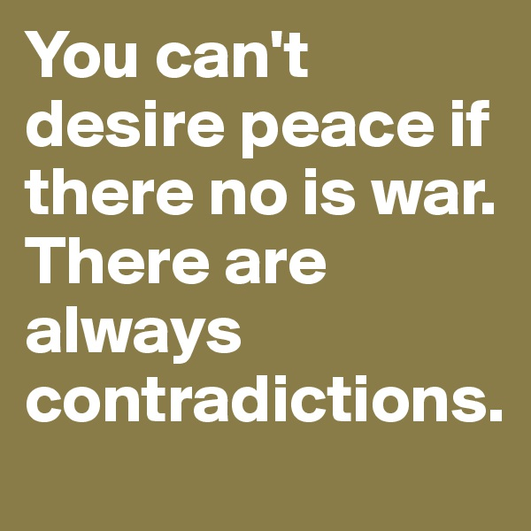 You can't desire peace if there no is war. There are always contradictions.