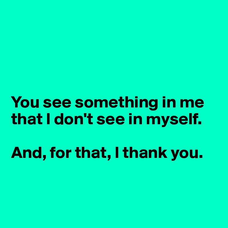 You see something in me that I don't see in myself.   And, for that, I thank you.