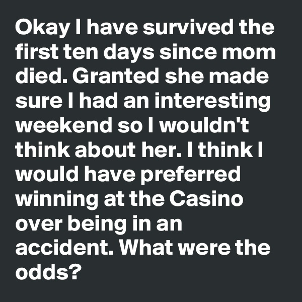 Okay I have survived the first ten days since mom died. Granted she made sure I had an interesting weekend so I wouldn't think about her. I think I would have preferred winning at the Casino over being in an accident. What were the odds?