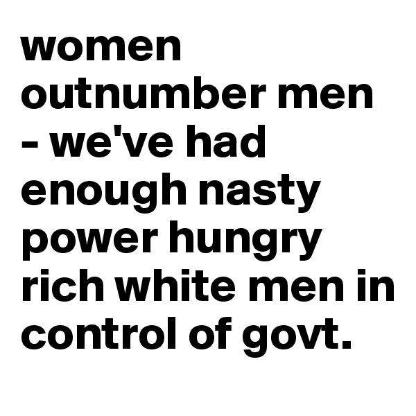 women outnumber men - we've had enough nasty power hungry rich white men in control of govt.