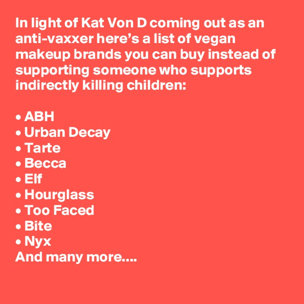 In light of Kat Von D coming out as an anti-vaxxer here's a list of vegan makeup brands you can buy instead of supporting someone who supports indirectly killing children:  • ABH • Urban Decay • Tarte • Becca • Elf • Hourglass • Too Faced • Bite • Nyx And many more....