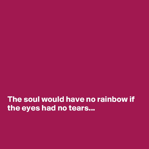 The soul would have no rainbow if the eyes had no tears...