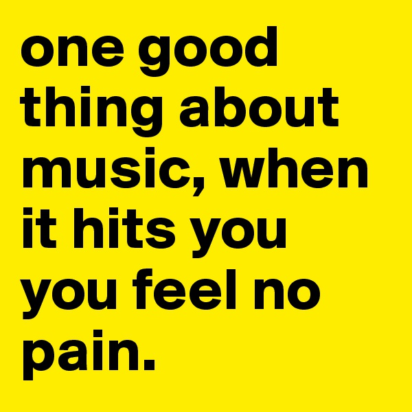 one good thing about music, when it hits you you feel no pain.