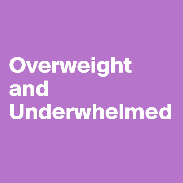 Overweight  and  Underwhelmed