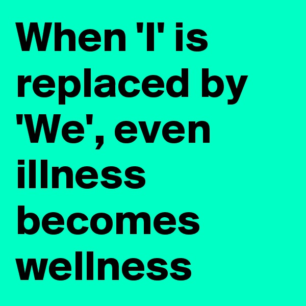 When 'I' is replaced by 'We', even illness becomes  wellness