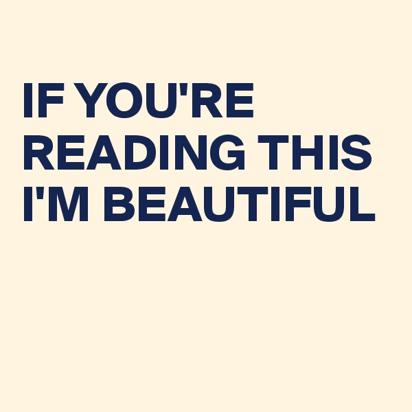 IF YOU'RE READING THIS  I'M BEAUTIFUL