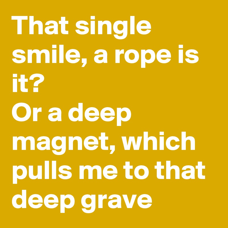 That single smile, a rope is it? Or a deep magnet, which pulls me to that deep grave