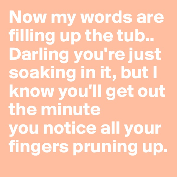 Now my words are filling up the tub.. Darling you're just soaking in it, but I know you'll get out the minute you notice all your fingers pruning up.