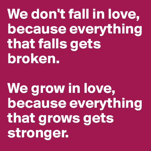 We don't fall in love, because everything that falls gets broken.  We grow in love, because everything that grows gets stronger.
