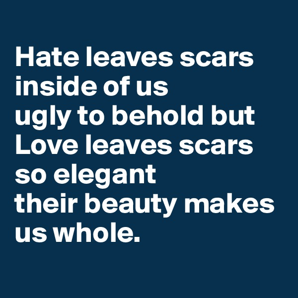 Hate leaves scars inside of us  ugly to behold but Love leaves scars so elegant  their beauty makes us whole.