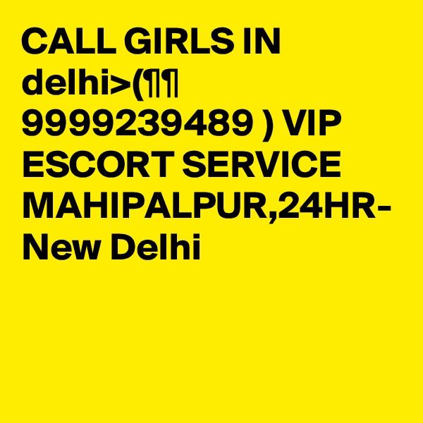 CALL GIRLS IN delhi>(¶¶ 9999239489 ) VIP ESCORT SERVICE MAHIPALPUR,24HR- New Delhi
