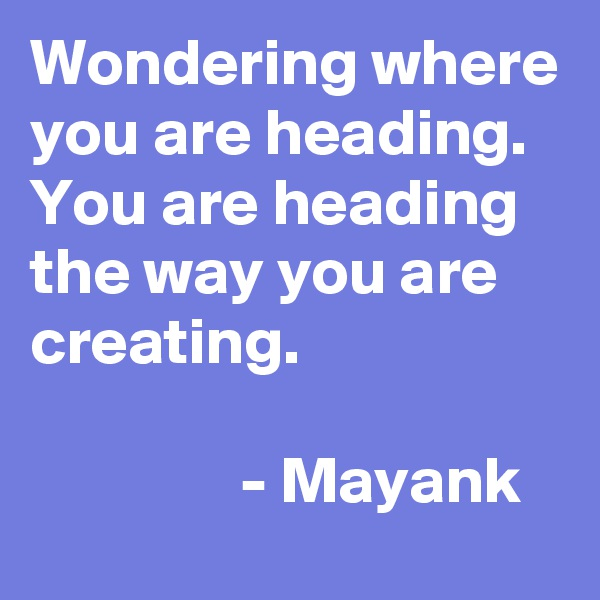 Wondering where you are heading. You are heading the way you are creating.                                                           - Mayank