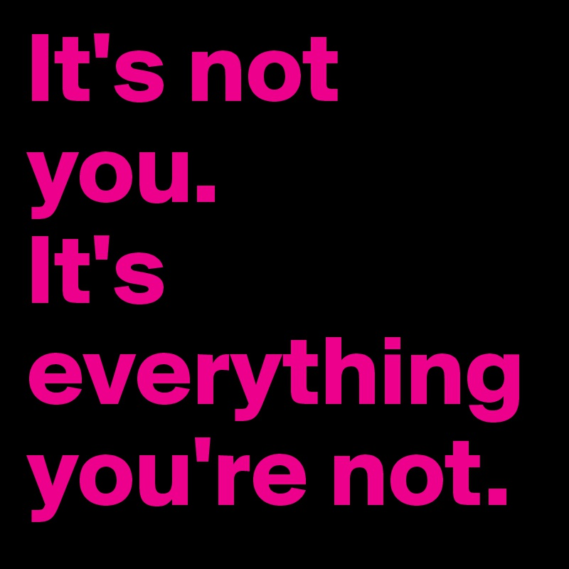 It's not you.  It's everything you're not.