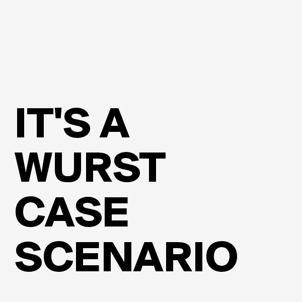 IT'S A WURST CASE SCENARIO