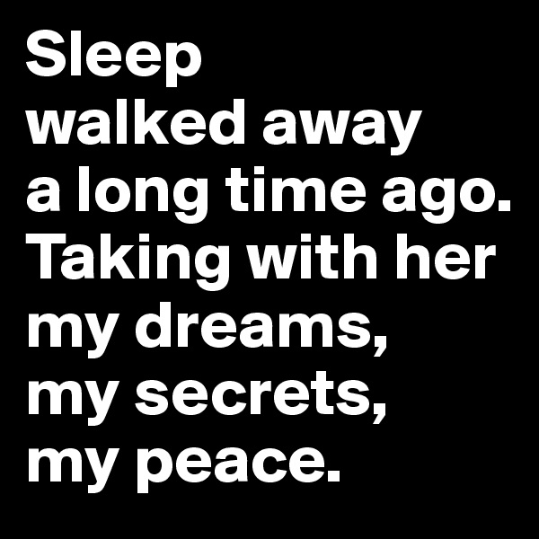 Sleep  walked away  a long time ago.  Taking with her my dreams,  my secrets,  my peace.