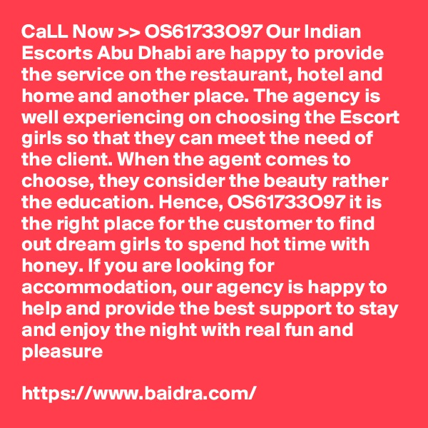 CaLL Now >> OS61733O97 Our Indian Escorts Abu Dhabi are happy to provide the service on the restaurant, hotel and home and another place. The agency is well experiencing on choosing the Escort girls so that they can meet the need of the client. When the agent comes to choose, they consider the beauty rather the education. Hence, OS61733O97 it is the right place for the customer to find out dream girls to spend hot time with honey. If you are looking for accommodation, our agency is happy to help and provide the best support to stay and enjoy the night with real fun and pleasure  https://www.baidra.com/