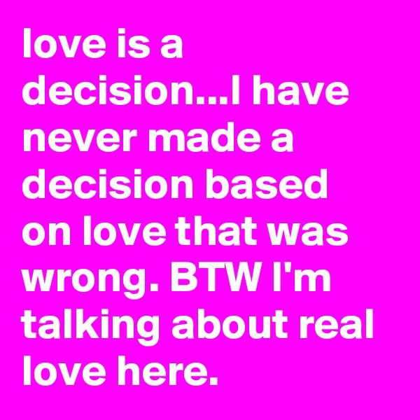 love is a decision...I have never made a decision based on love that was wrong. BTW I'm talking about real love here.