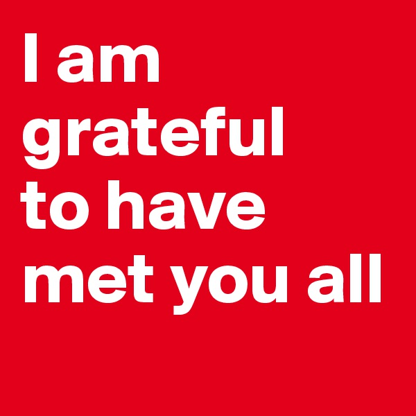I am grateful to have met you all