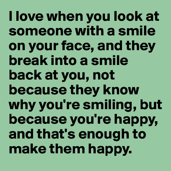 I love when you look at someone with a smile on your face, and they break into a smile back at you, not because they know why you're smiling, but because you're happy, and that's enough to make them happy.