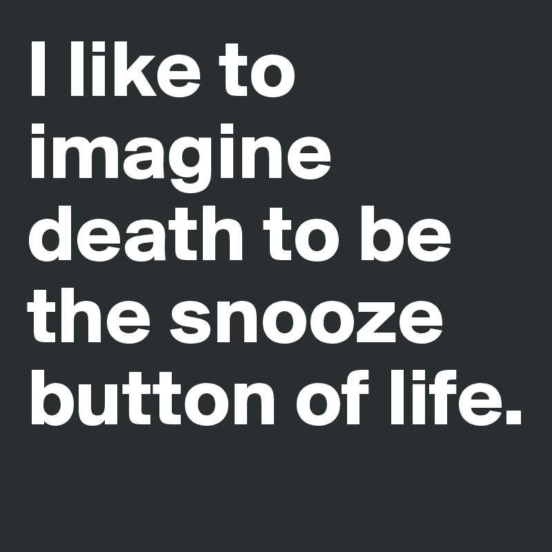 I like to imagine death to be the snooze button of life.