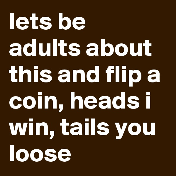 lets be adults about this and flip a coin, heads i win, tails you loose