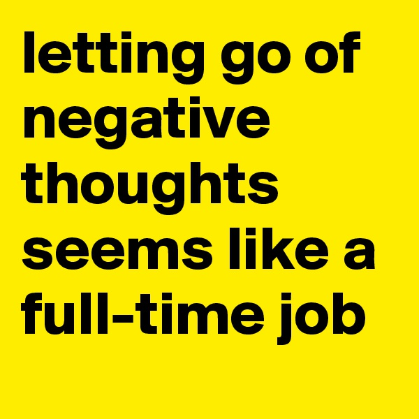 letting go of negative thoughts seems like a full-time job