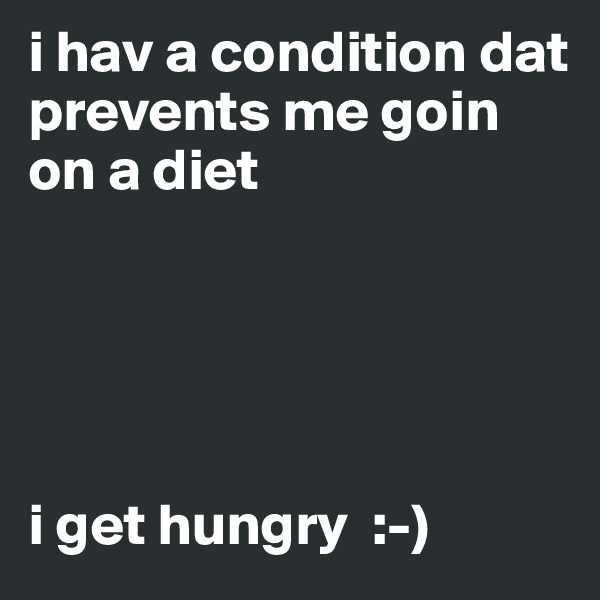 i hav a condition dat prevents me goin on a diet      i get hungry  :-)