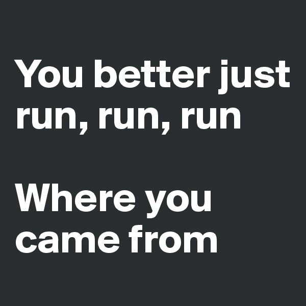 You better just run, run, run  Where you came from