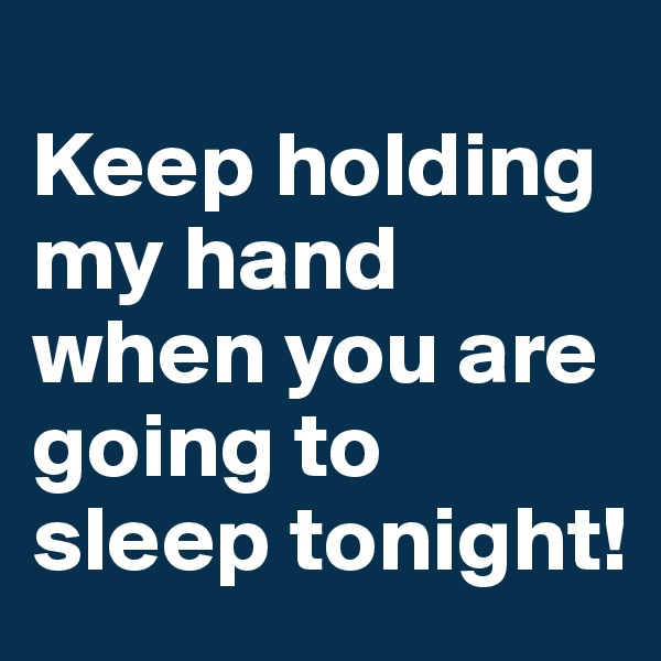Keep holding my hand when you are going to sleep tonight!