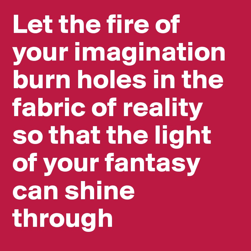 Let the fire of your imagination burn holes in the fabric of reality so that the light of your fantasy can shine through