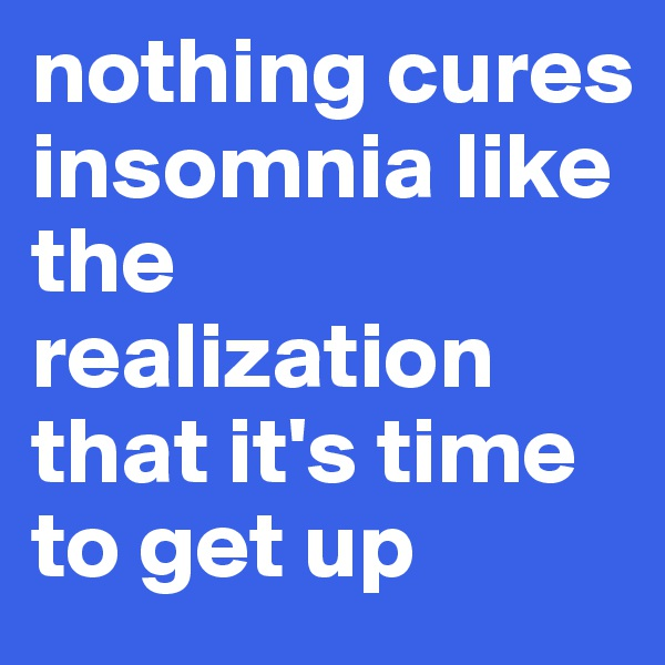 nothing cures insomnia like the realization that it's time to get up