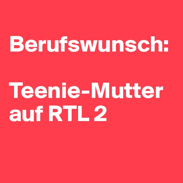Berufswunsch:  Teenie-Mutter auf RTL 2