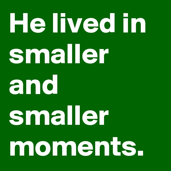 He lived in smaller and smaller moments.