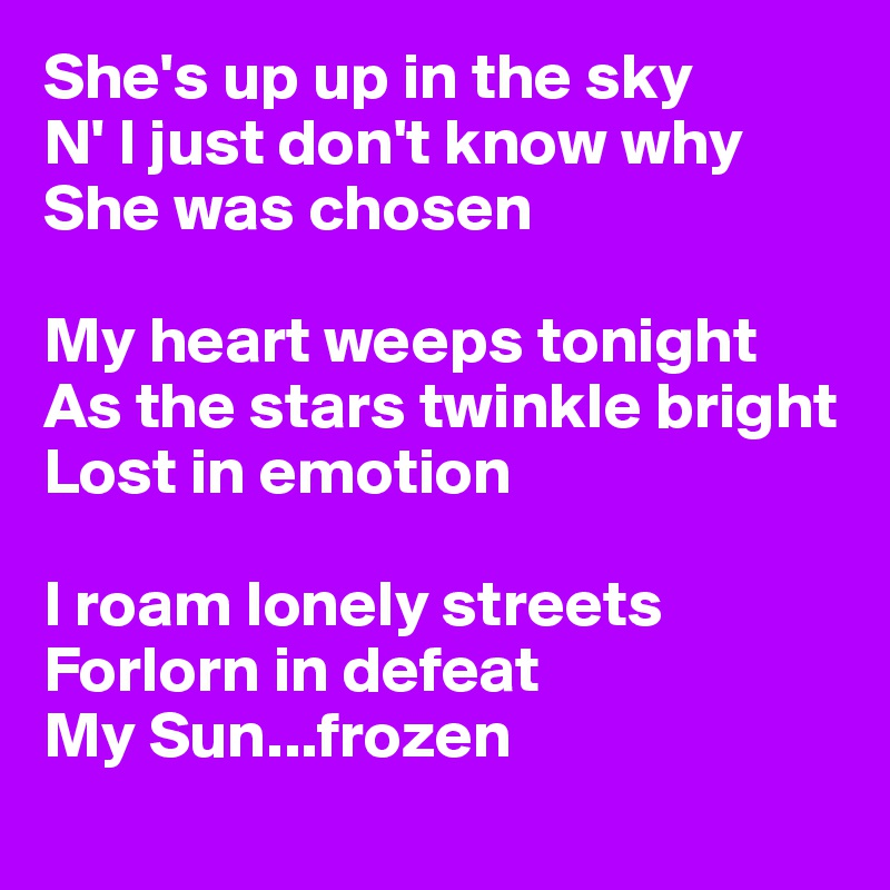 She's up up in the sky N' I just don't know why  She was chosen  My heart weeps tonight As the stars twinkle bright  Lost in emotion  I roam lonely streets  Forlorn in defeat  My Sun...frozen