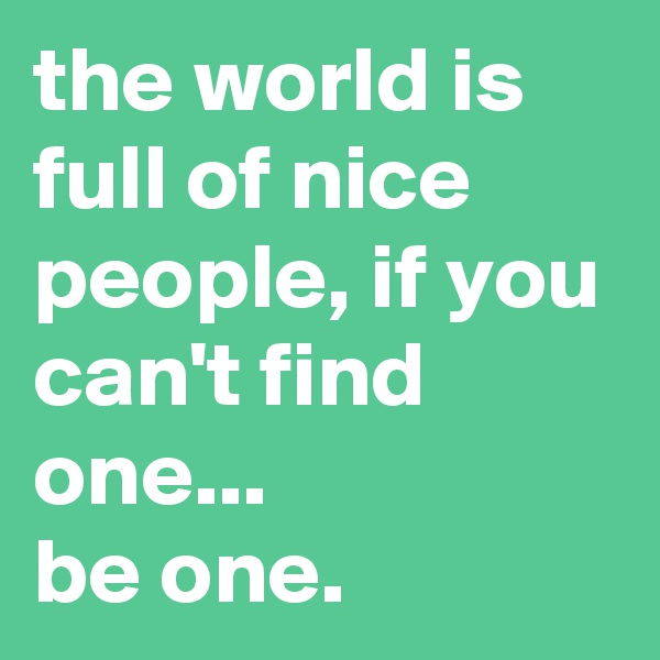 the world is full of nice people, if you can't find one... be one.