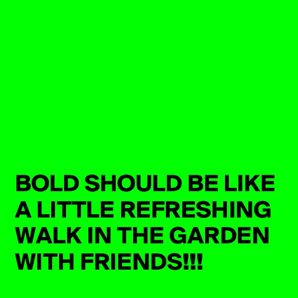 BOLD SHOULD BE LIKE A LITTLE REFRESHING WALK IN THE GARDEN WITH FRIENDS!!!