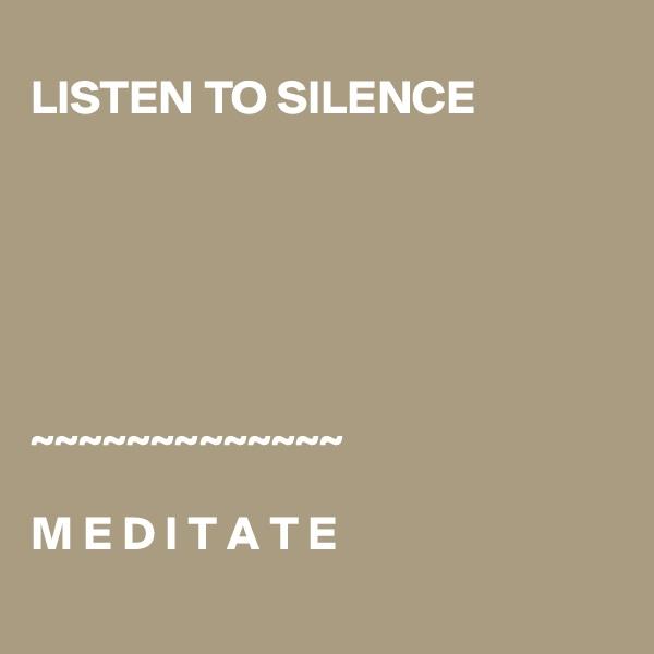 LISTEN TO SILENCE       ~~~~~~~~~~~~~                                M E D I T A T E
