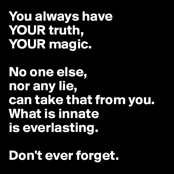 You always have  YOUR truth,  YOUR magic.   No one else,  nor any lie,  can take that from you. What is innate  is everlasting.  Don't ever forget.