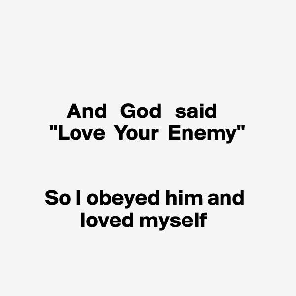 "And   God   said          ""Love  Your  Enemy""           So I obeyed him and                   loved myself"