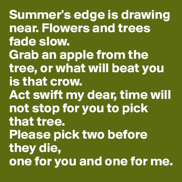Summer's edge is drawing near. Flowers and trees fade slow.  Grab an apple from the tree, or what will beat you is that crow.  Act swift my dear, time will not stop for you to pick that tree. Please pick two before they die, one for you and one for me.