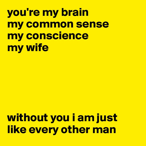 you're my brain my common sense my conscience my wife      without you i am just like every other man