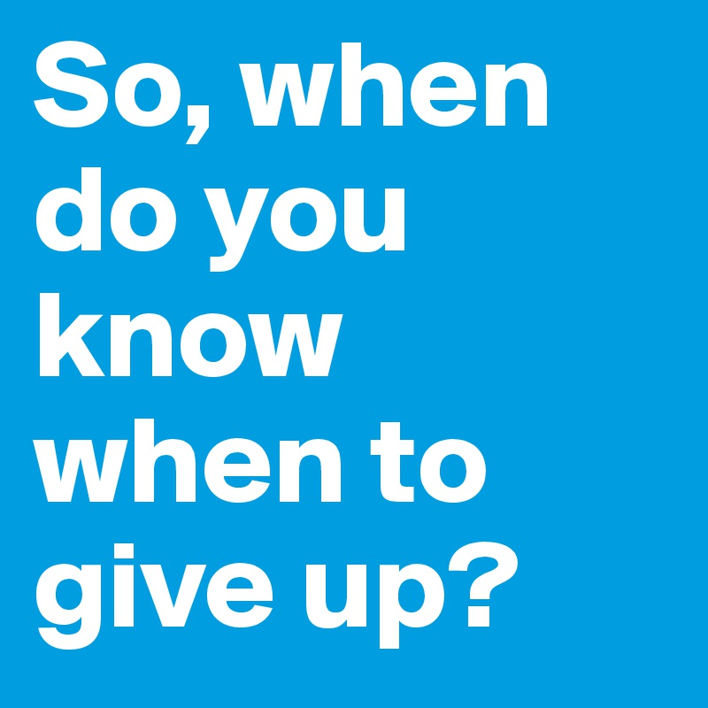 So, when do you know when to give up?