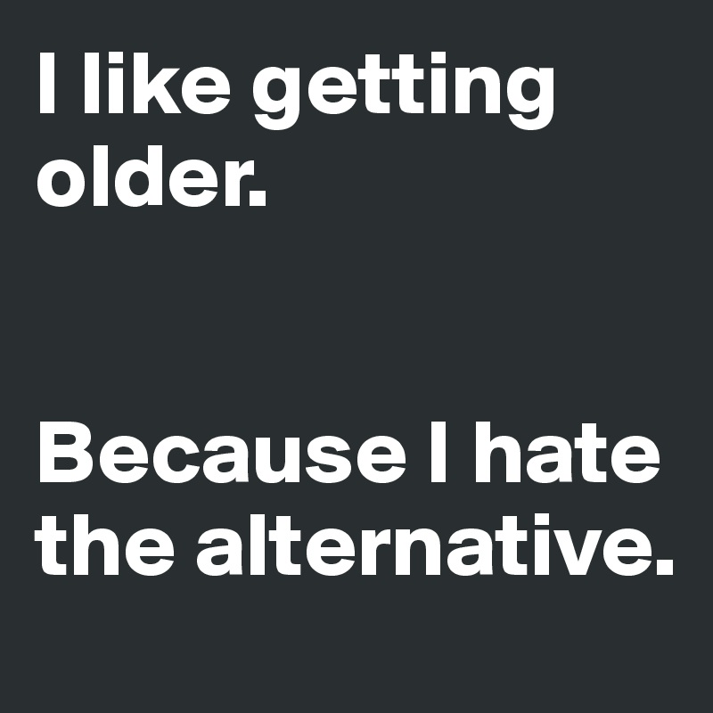 I like getting older.    Because I hate the alternative.