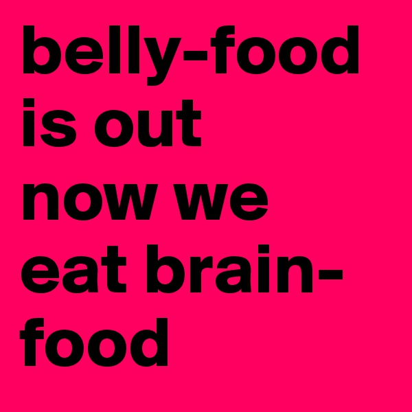 belly-food is out now we eat brain-food