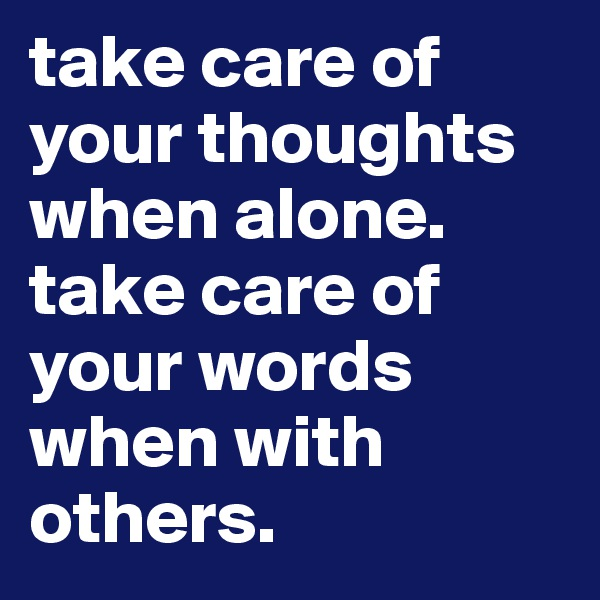 take care of your thoughts when alone. take care of your words when with others.