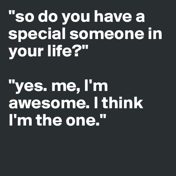 """""""so do you have a special someone in your life?""""   """"yes. me, I'm awesome. I think I'm the one."""""""